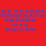THE NEVADA  DEM CAUCUS WAS RIGGED