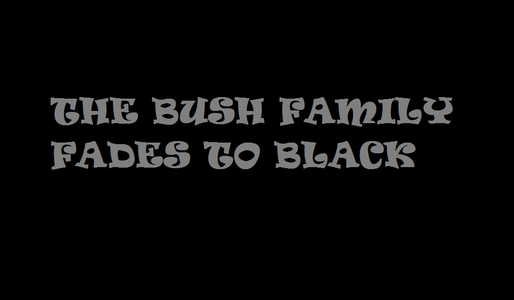 THE BUSH FAMILY FADES TO BLACK